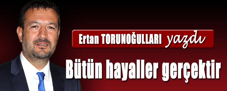 ERTAN-TORUNOGULLARI-YAZDI-BUTUN-HAYALLER-GERCEKTIR