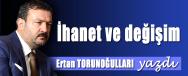 ERTAN TORUNOGULLARI YAZDI IHANET VE DEGISIM